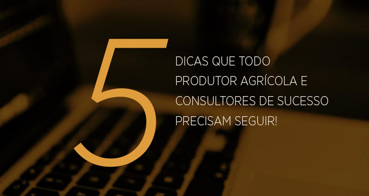 5 Dicas que todo produtor agrícola e consultores de sucesso precisam seguir