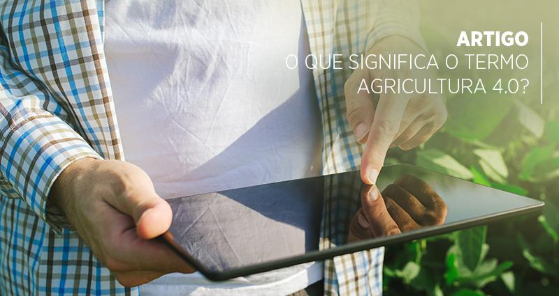 O que significa o termo Agricultura 4.0?